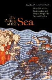 The Parting of the Sea - How Volcanoes, Earthquakes, and Plagues Shaped the Story of Exodus ebook by Barbara J. Sivertsen