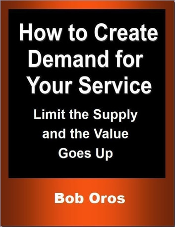 How to Create Demand for Your Service: Limit the Supply and the Value Goes Up ebook by Bob Oros