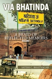 VIA BHATINDA - A BRAID OF REFLECTED MEMOIRS ebook by SATISH C. BHATNAGAR
