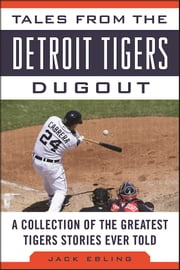 Tales from the Detroit Tigers Dugout - A Collection of the Greatest Tigers Stories Ever Told ebook by Jack Ebling