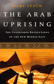 The Arab Uprising - The Unfinished Revolutions of the New Middle East ebook by Marc Lynch