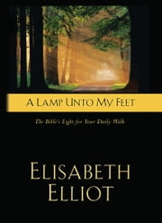 A Lamp Unto My Feet - The Bible's Light For Your Daily Walk ebook by Elisabeth Elliot