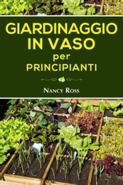Giardinaggio in vaso per principianti ebook by Nancy Ross