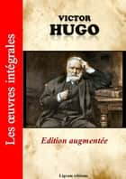 Victor Hugo - Les oeuvres complètes (édition augmentée) ebook by Victor Hugo, Editions Ligram