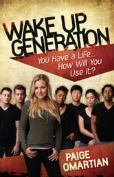 Wake Up, Generation - You Have a Life…How Will You Use It? ebook by Paige Omartian