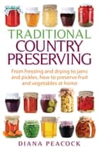 Traditional Country Preserving - From freezing and drying to jams and pickles, how to preserve fruit and vegetables at home ebook by Diana Peacock