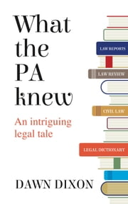 What the PA knew: An intriguing legal tale ebook by Dawn Dixon