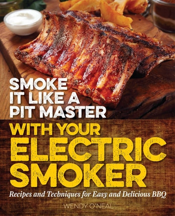 Smoke It Like a Pit Master with Your Electric Smoker - Recipes and Techniques for Easy and Delicious BBQ ebook by Wendy O'Neal