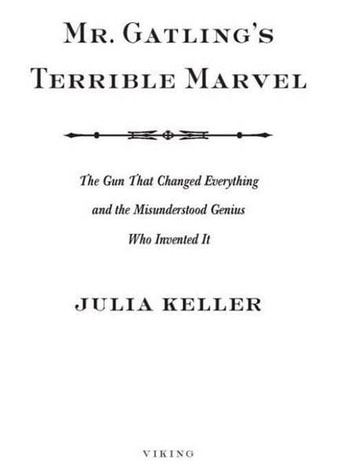 Mr. Gatling's Terrible Marvel - The Gun That Changed Everything and the Misunderstood Genius Who Invented It ebook by Julia Keller