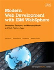 Modern Web Development with IBM WebSphere - Developing, Deploying, and Managing Mobile and Multi-Platform Apps ebook by Kyle Brown, Roland Barcia, Karl Bishop,...