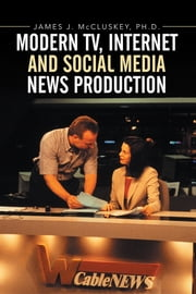 Modern TV, Internet and Social Media News Production ebook by James J. McCluskey, Ph.D.