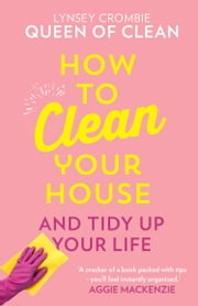 How To Clean Your House ebook by Lynsey, Queen of Clean