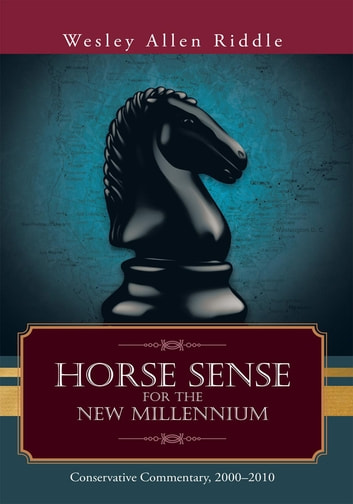 Horse Sense for the New Millennium - Conservative Commentary, 2000–2010 ebook by Wesley Allen Riddle