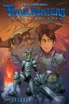 Trollhunters: Tales of Arcadia--The Felled ebook by Guillermo Del Toro, Richard Hamilton, Timothy Green,...