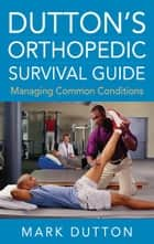 Dutton's Orthopedic Survival Guide: Managing Common Conditions ebook by Mark Dutton