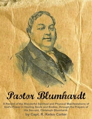 Pastor Blumhardt - A Record of the Wonderful Spiritual and Physical Manifestations of God's Power in Healing Souls and Bodies, through the Prayers of His Servant, Christoph Blumhardt. ebook by R. Kelso Carter