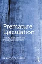 Premature Ejaculation - Theory, Evaluation and Therapeutic Treatment ebook by Francois de Carufel