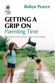 Getting a Grip on Parenting Time - 86 commonsense lessons from the trenches ebook by Robyn Pearce