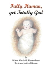 Fully Human yet Totally God ebook by Debbie Alberini & Thomas Loser