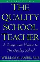 Quality School Teacher RI ebook by William Glasser, M.D.