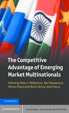 The Competitive Advantage of Emerging Market Multinationals ebook by Peter J. Williamson, Ravi Ramamurti, Afonso Fleury,...