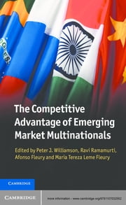 The Competitive Advantage of Emerging Market Multinationals ebook by Peter J. Williamson,Ravi Ramamurti,Afonso Fleury,Maria Tereza Leme Fleury