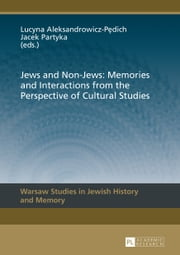 Jews and Non-Jews: Memories and Interactions from the Perspective of Cultural Studies ebook by Lucyna Aleksandrowicz-Pedich,Jacek Partyka