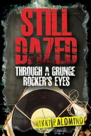 Still Dazed Through a Grunge Rocker's Eyes ebook by Nikki Palomino