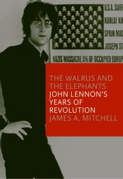 The Walrus and the Elephants - John Lennon's Years of Revolution ebook by James A. Mitchell