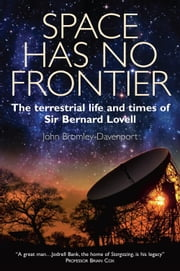Space Has No Frontier - The Terrestrial Life and Times of Sir Bernard Lovell ebook by John Bromley-Davenport