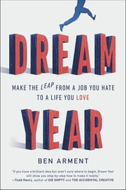 Dream Year - Make the Leap from a Job You Hate to a Life You Love ebook by Ben Arment