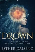 Drown - A Twisted Take on the Classic Fairy Tale ebook by Esther Dalseno