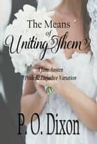 The Means of Uniting Them - A Jane Austen Pride and Prejudice Variation ebook by P. O. Dixon