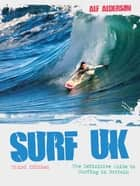 Surf UK - The Definitive Guide to Surfing in Britain ebook by Alf Alderson
