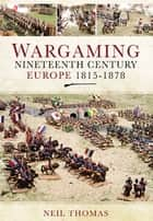 Wargaming - Nineteenth Century Europe 1815-1878 ebook by Neil Thomas