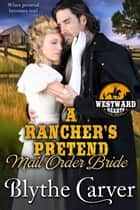 A Rancher's Pretend Mail Order Bride - Westward Hearts, #2 e-bog by Blythe Carver