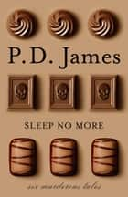 Sleep No More - Six Murderous Tales ebook by P. D. James, Peter Kemp