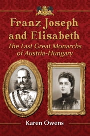 Franz Joseph and Elisabeth - The Last Great Monarchs of Austria-Hungary ebook by Karen Owens