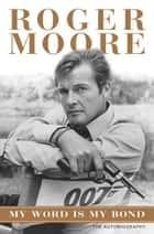 My Word is My Bond - The Autobiography ebook by Roger Moore