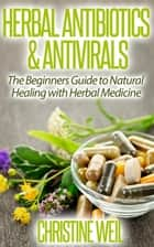 Herbal Antibiotics & Antivirals: Natural Healing with Herbal Medicine - Natural Health & Natural Cures Series ebook by Christine Weil