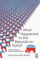 What Happened to the Republican Party? - And What It Means for American Presidential Politics ebook by John Kenneth White