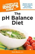 The Complete Idiot's Guide to the pH Balance Diet - Restore Your pH Balance, Improve Your Health, and Lose Weight ebook by Maria Blanco, CFH