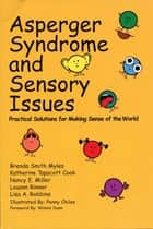 Asperger Syndrome and Sensory Issues - Practical Solutions for Making Sense of the World ebook by Brenda Smith Myles Ph.D., Katherine Tapscott Cook Ph.D., Nancy E. Miller M.Ed.,...