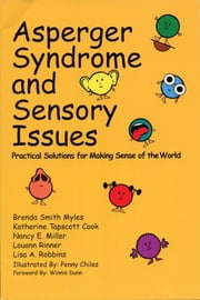 Asperger Syndrome and Sensory Issues - Practical Solutions for Making Sense of the World ebook by Brenda Smith Myles Ph.D.,Katherine Tapscott Cook Ph.D.,Nancy E. Miller M.Ed., OTR,Louann Rinner MSEd, OTR/L,Lisa A. Robbins M.Ed.