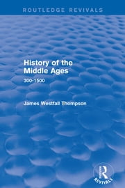 History of the Middle Ages - 300-1500 ebook by James Westfall Thompson