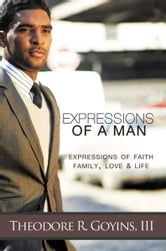 Expressions of a Man - Expressions of Faith, Family, Love & Life ebook by Theodore R. Goyins, III