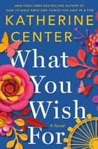 What You Wish For - A Novel ebook by Katherine Center