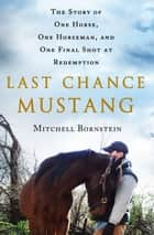 Last Chance Mustang - The Story of One Horse, One Horseman, and One Final Shot at Redemption ebook by Mitchell Bornstein