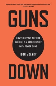 Guns Down - How to Defeat the NRA and Build a Safer Future with Fewer Guns eBook by Igor Volsky
