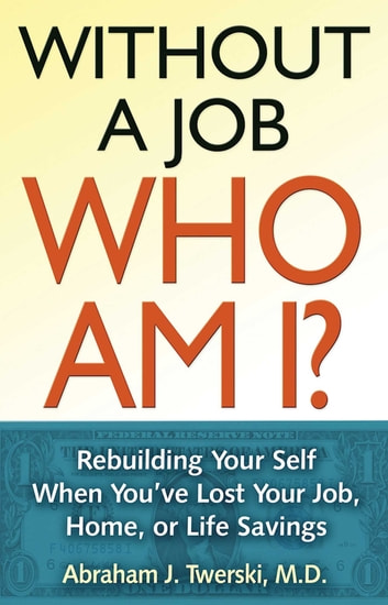 Without a Job Who Am I - Rebuilding Your Self When You've Lost Your Job, Home, or Life Savings ebook by Abraham J Twerski
